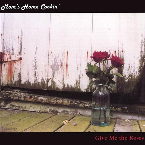 Mom's Home Cookin' Give Me The Roses