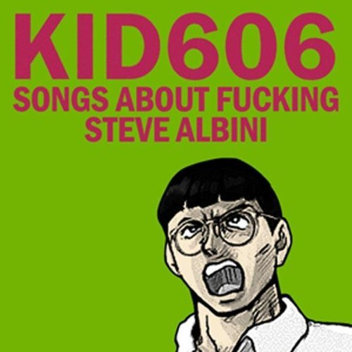 Kid606 Songs About Fucking Steve Albini