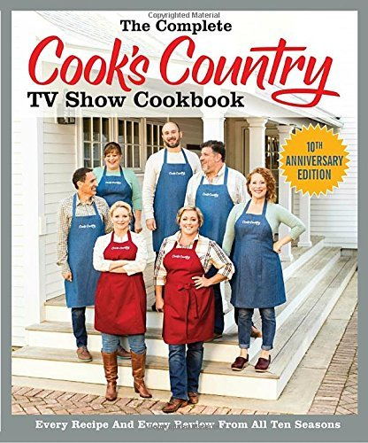 America's Test Kitchen The Complete Cook's Country Tv Show Cookbook Every Recipe And Every Review From All Ten Season 0010 Edition;anniversary