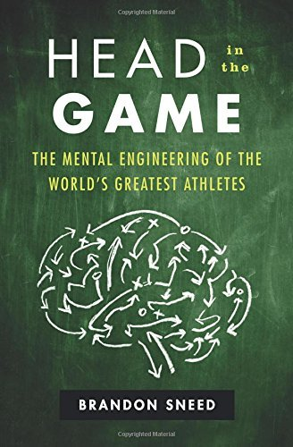 Brandon Sneed Head In The Game The Mental Engineering Of The World's Greatest At