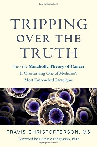 Travis Christofferson Tripping Over The Truth How The Metabolic Theory Of Cancer Is Overturning