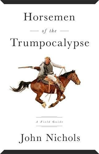 John Nichols Horsemen Of The Trumpocalypse A Field Guide To The Most Dangerous People In Ame