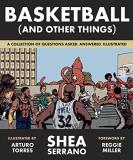 Shea Serrano Basketball (and Other Things) A Collection Of Questions Asked Answered Illustrated