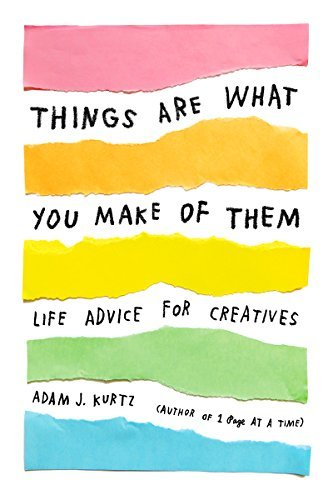 Adam J. Kurtz Things Are What You Make Of Them Life Advice For Creatives
