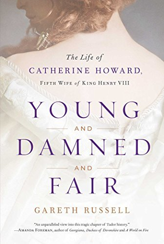 Gareth Russell Young And Damned And Fair The Life Of Catherine Howard Fifth Wife Of King