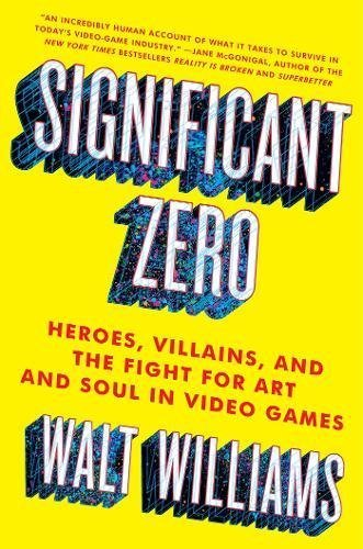 Walt Williams Significant Zero Heroes Villains And The Fight For Art And Soul In Video Games