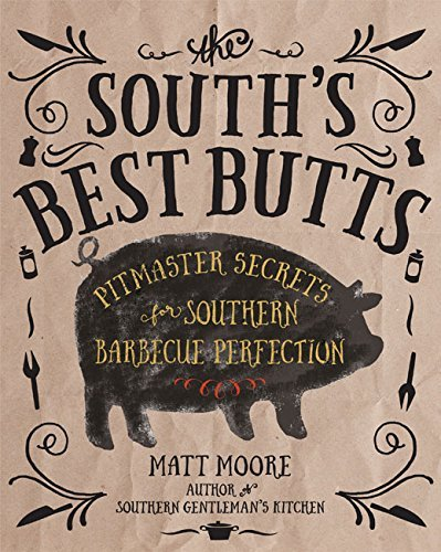 Matt Moore The South's Best Butts Pitmaster Secrets For Southern Barbecue Perfectio