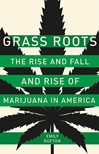 Emily Dufton Grass Roots The Rise And Fall And Rise Of Marijuana In America