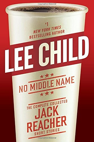Lee Child No Middle Name The Complete Collected Jack Reacher Short Stories