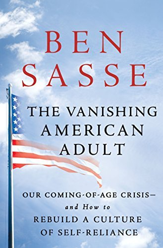 Ben Sasse The Vanishing American Adult Our Coming Of Age Crisis And How To Rebuild A Cu