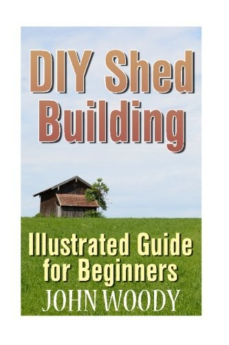 John Woody Diy Shed Building Illustrated Guide For Beginners (diy Sheds Shed