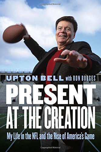Upton Bell Present At The Creation My Life In The Nfl And The Rise Of America's Game