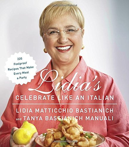 Lidia Bastianich Lidia's Celebrate Like An Italian 220 Foolproof Recipes That Make Every Meal A Part