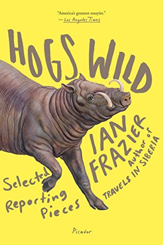 Ian Frazier Hogs Wild Selected Reporting Pieces