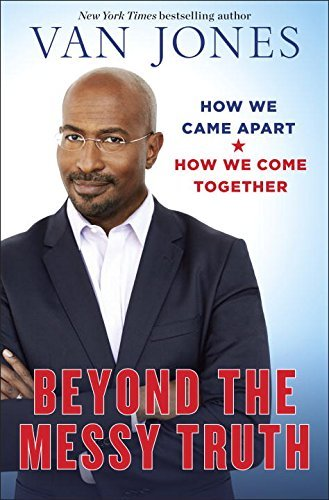 Van Jones Beyond The Messy Truth How We Came Apart How We Come Together