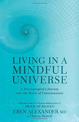 Eben Alexander Living In A Mindful Universe A Neurosurgeon's Journey Into The Heart Of Consci
