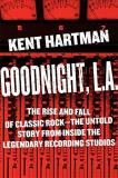 Kent Hartman Goodnight L.A. The Rise And Fall Of Classic Rock The Untold Story From Inside The Legendary Recording Studios