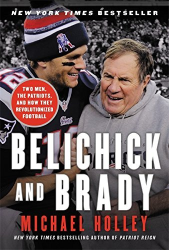 Michael Holley Belichick And Brady Two Men The Patriots And How They Revolutionize