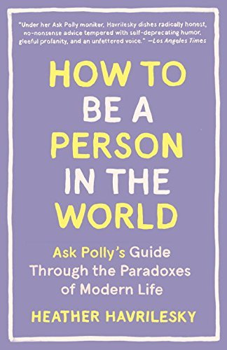 Heather Havrilesky How To Be A Person In The World Ask Polly's Guide Through The Paradoxes Of Modern