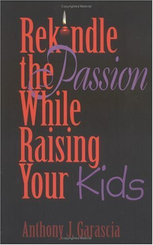 Anthony J. Garascia Rekindle The Passion While Raising Your Kids