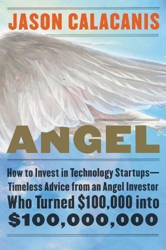Jason Calacanis Angel How To Invest In Technology Startups Timeless Advice From An Angel Investor Who Turned $100 000 Into $100 000 000