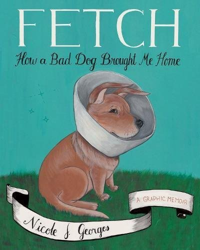Nicole J. Georges Fetch How A Bad Dog Brought Me Home