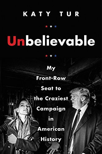 Katy Tur Unbelievable My Front Row Seat To The Craziest Campaign In American History