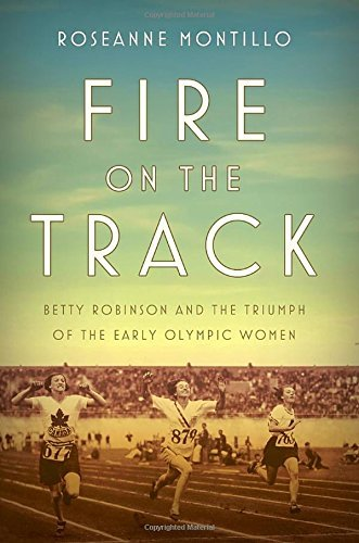 Roseanne Montillo Fire On The Track Betty Robinson And The Triumph Of The Early Olymp