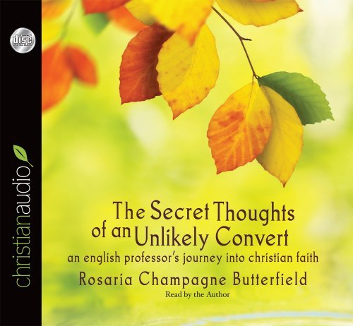 Rosaria Champagne Butterfield The Secret Thoughts Of An Unlikely Convert An English Professor's Journey Into Christian Fai