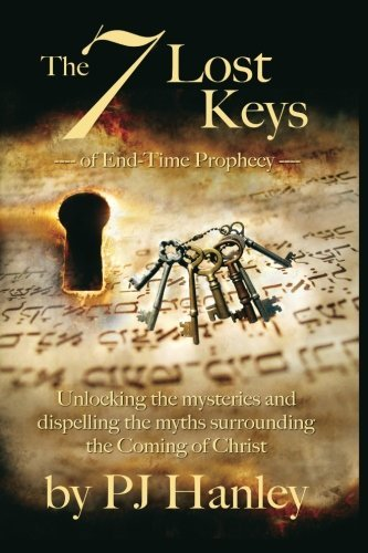 Pj Hanley The 7 Lost Keys Of End Time Prophecy Unlocking The Mysteries And Dispelling The Myths Surrounding The Coming Of Christ