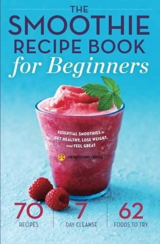 Mendocino Press Smoothie Recipe Book For Beginners Essential Smoothies To Get Healthy Lose Weight