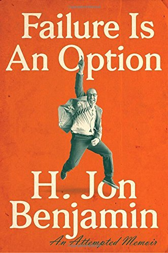 H. Jon Benjamin Failure Is An Option An Attempted Memoir