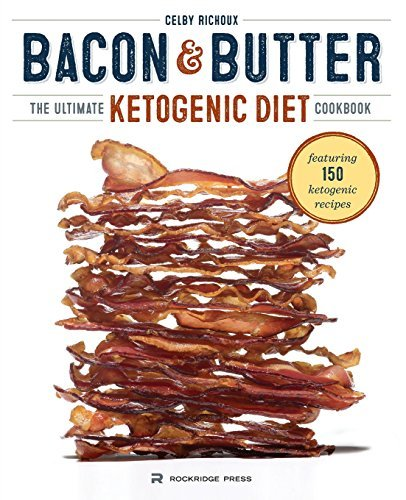 Celby Richoux Bacon & Butter The Ultimate Ketogenic Diet Cookbook