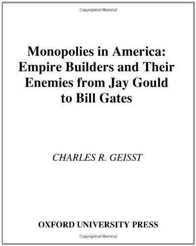 Charles R. Geisst Monopolies In America Empire Builders And Their Enemies From Jay Gould To Bill Gates