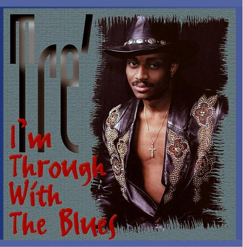 Tre' I'm Through With The Blues