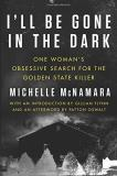Michelle Mcnamara I'll Be Gone In The Dark One Woman's Obsessive Search For The Golden State Killer