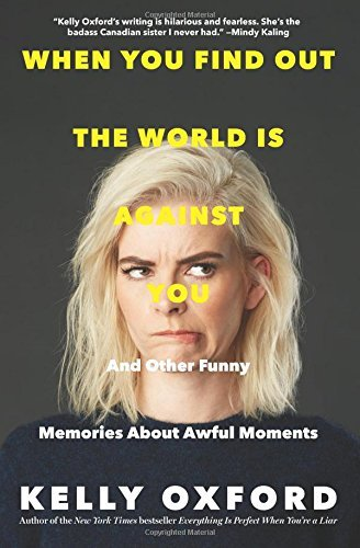 Kelly Oxford When You Find Out The World Is Against You And Other Funny Memories About Awful Moments