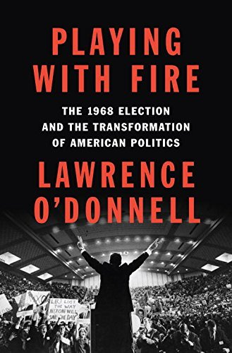 Lawrence O'donnell Playing With Fire The 1968 Election And The Transformation Of American Politics