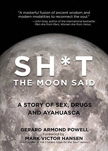 Gerard Powell Sh*t The Moon Said A Story Of Sex Drugs And Ayahuasca