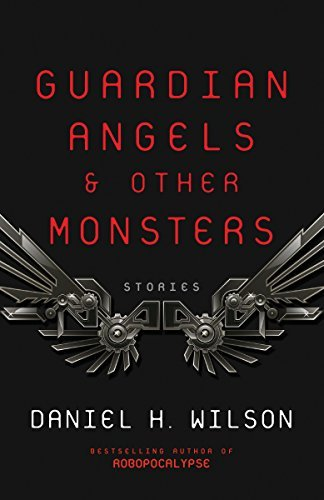 Daniel H. Wilson Guardian Angels And Other Monsters