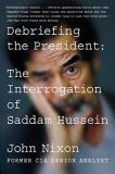 John Nixon Debriefing The President The Interrogation Of Saddam Hussein