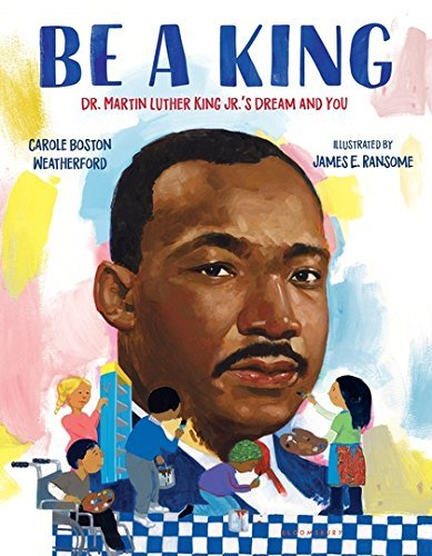 Carole Boston Weatherford Be A King Dr. Martin Luther King Jr.'s Dream And You