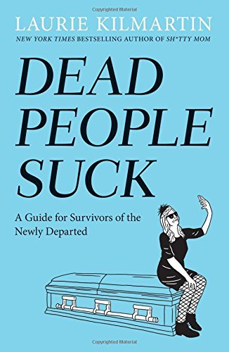 Laurie Kilmartin Dead People Suck A Guide For Survivors Of The Newly Departed