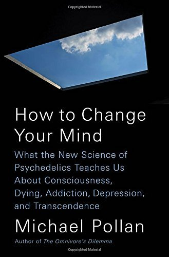 Michael Pollan How To Change Your Mind What The New Science Of Psychedelics Teaches Us About Consciousness Dying Addiction Depression And Transcendence