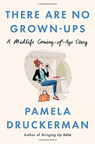 Pamela Druckerman There Are No Grown Ups A Midlife Coming Of Age Story