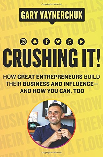 Gary Vaynerchuk Crushing It! How Great Entrepreneurs Build Their Business And Influence And How You Can Too