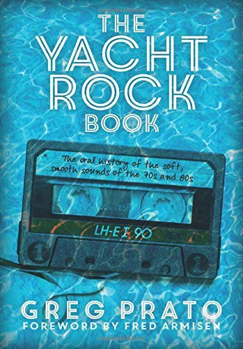Greg Prato The Yacht Rock Book The Oral History Of The Soft Smooth Sounds Of Th