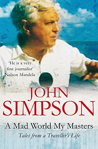 John Simpson A Mad World My Masters Tales From A Traveller's Life