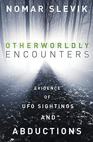 Nomar Slevik Otherworldly Encounters Evidence Of Ufo Sightings And Abductions