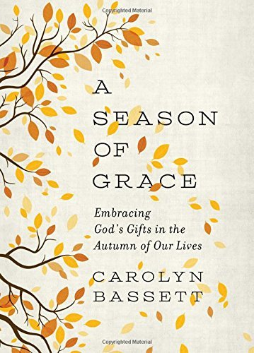 Carolyn Bassett A Season Of Grace Embracing God's Gifts In The Autumn Of Our Lives